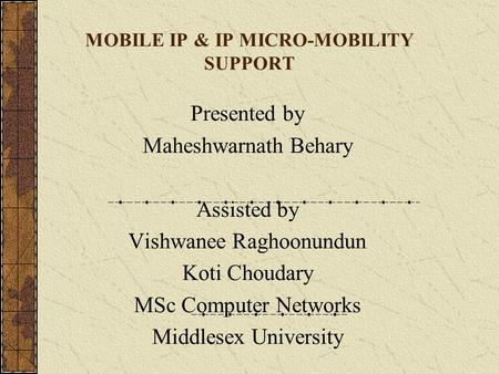 MOBILE IP & IP MICRO-MOBILITY SUPPORT Presented by Maheshwarnath Behary Assisted by Vishwanee Raghoonundun Koti Choudary MSc Computer Networks Middlesex.
