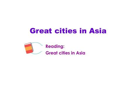 Great cities in Asia Reading: Great cities in Asia Module.