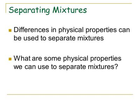 Separating Mixtures Differences in physical properties can be used to separate mixtures What are some physical properties we can use to separate mixtures?