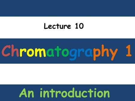 Chromatography 1 Lecture 10 An introduction. What is CHROMATOGRAPHY ? Chromato g raphy.