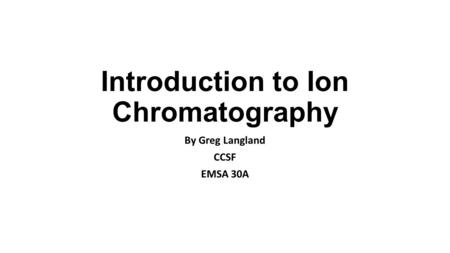 Introduction to Ion Chromatography By Greg Langland CCSF EMSA 30A.