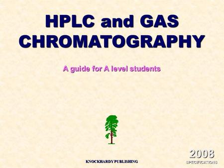2008 SPECIFICATIONS HPLC and GAS CHROMATOGRAPHY A guide for A level students KNOCKHARDY PUBLISHING.
