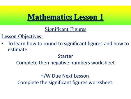 Mathematics Lesson 1 Significant Figures Lesson Objectives: To learn how to round to significant figures and how to estimate Starter Complete then negative.