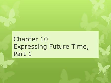 Chapter 10 Expressing Future Time, Part 1. Future Time Using BE GOING TO BE GOING TO expresses the Future Form: am, is, are + going + infinitive I am.