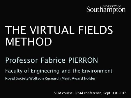THE VIRTUAL FIELDS METHOD VFM course, BSSM conference, Sept. 1st 2015 Professor Fabrice PIERRON Faculty of Engineering and the Environment Royal Society.