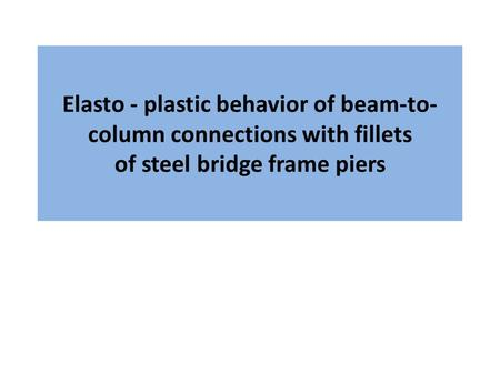 Elasto - plastic behavior of beam-to- column connections with fillets of steel bridge frame piers.