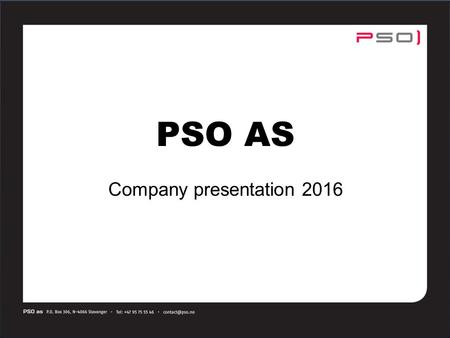 PSO AS Company presentation 2016. Product & Engineering supplier to on- and offshore industry Main office and warehouse at Forus, Stavanger Innovative,