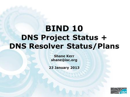 BIND 10 DNS Project Status + DNS Resolver Status/Plans Shane Kerr 23 January 2013.