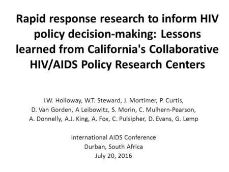 Rapid response research to inform HIV policy decision-making: Lessons learned from California's Collaborative HIV/AIDS Policy Research Centers I.W. Holloway,