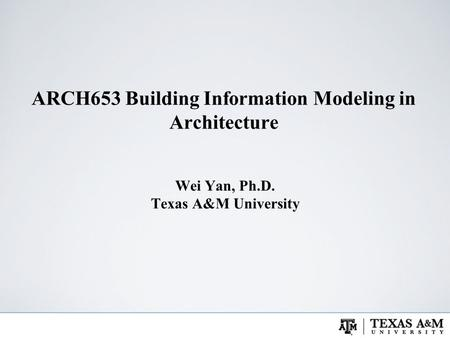 ARCH653 Building Information Modeling in Architecture Wei Yan, Ph.D. Texas A&M University.
