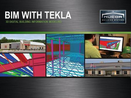 Nucor Building Systems BIM WITH TEKLA 3D DIGITAL BUILDING INFORMATION MODELING.
