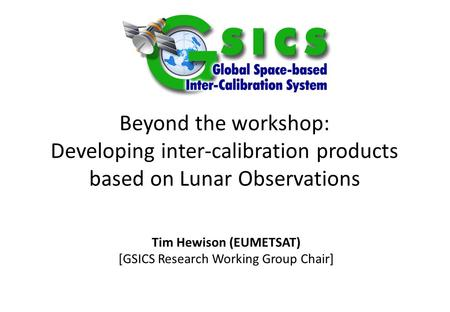 Beyond the workshop: Developing inter-calibration products based on Lunar Observations Tim Hewison (EUMETSAT) [GSICS Research Working Group Chair] Special.