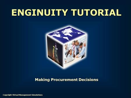 Making Procurement Decisions ENGINUITY TUTORIAL Copyright Virtual Management Simulations.