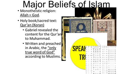 Major Beliefs of Islam Monotheistic religion: Allah = God. Holy book/sacred text: Qur'an (Koran) Gabriel revealed the content for the Qur'an to Muhammad.