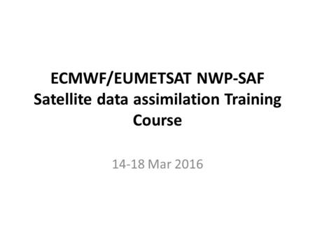 ECMWF/EUMETSAT NWP-SAF Satellite data assimilation Training Course 14-18 Mar 2016.