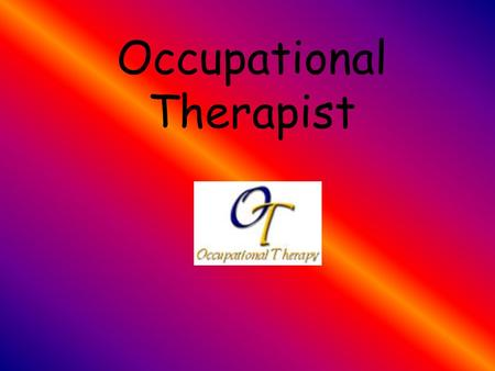 Occupational Therapist. Table of Contents History Employment Requirements Training Personal Characteristics Job Outlook Earnings Wages and Benefits Related.