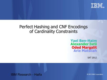 © 2012 IBM Corporation Perfect Hashing and CNF Encodings of Cardinality Constraints Yael Ben-Haim Alexander Ivrii Oded Margalit Arie Matsliah SAT 2012.