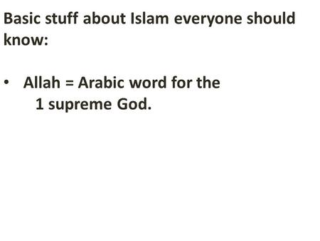 Basic stuff about Islam everyone should know: Allah = Arabic word for the 1 supreme God.