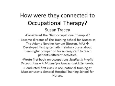 "How were they connected to Occupational Therapy? Susan Tracey -Considered the ""first occupational therapist."" -Became director of The Training School for."