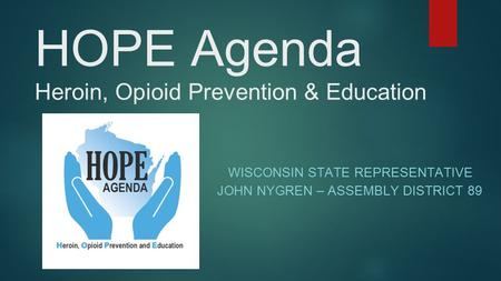 HOPE Agenda Heroin, Opioid Prevention & Education WISCONSIN STATE REPRESENTATIVE JOHN NYGREN – ASSEMBLY DISTRICT 89.