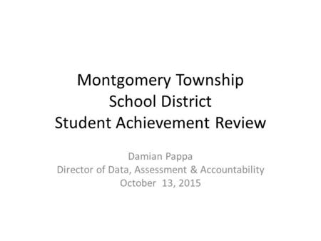 Montgomery Township School District Student Achievement Review Damian Pappa Director of Data, Assessment & Accountability October 13, 2015.