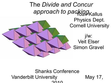 Yoav Kallus Physics Dept. Cornell University Shanks Conference Vanderbilt University May 17, 2010 The Divide and Concur approach to packing j/w: Veit Elser.
