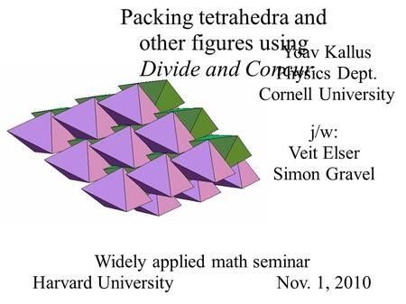 Yoav Kallus Physics Dept. Cornell University Widely applied math seminar Harvard University Nov. 1, 2010 Packing tetrahedra and other figures using Divide.
