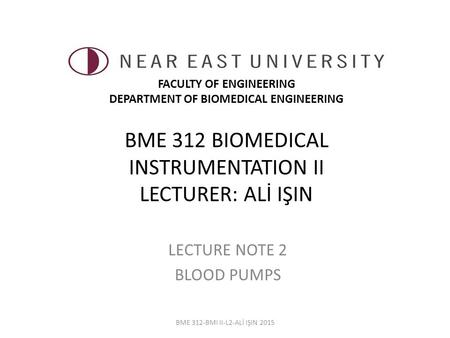 BME 312 BIOMEDICAL INSTRUMENTATION II LECTURER: ALİ IŞIN LECTURE NOTE 2 BLOOD PUMPS BME 312-BMI II-L2-ALİ IŞIN 2015 FACULTY OF ENGINEERING DEPARTMENT OF.