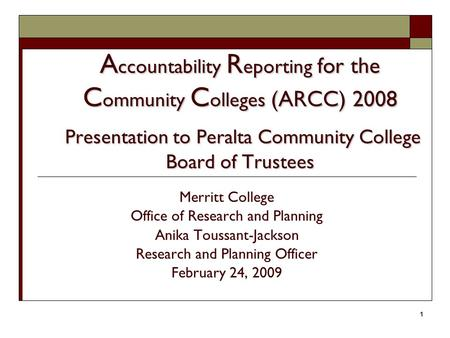 1 A ccountability R eporting for the C ommunity C olleges (ARCC) 2008 Presentation to Peralta Community College Board of Trustees Merritt College Office.