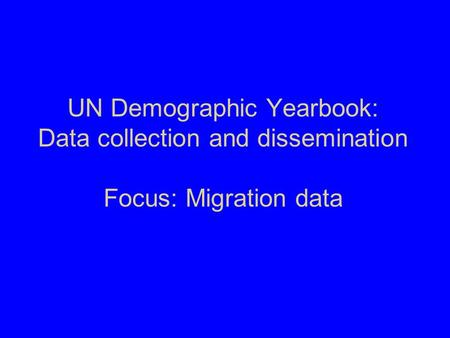 UN Demographic Yearbook: Data collection and dissemination Focus: Migration data.