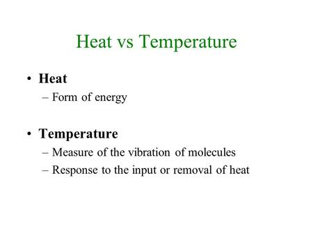 Heat vs Temperature Heat –Form of energy Temperature –Measure of the vibration of molecules –Response to the input or removal of heat.
