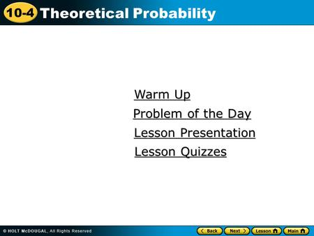 10-4 Theoretical Probability Warm Up Warm Up Lesson Presentation Lesson Presentation Problem of the Day Problem of the Day Lesson Quizzes Lesson Quizzes.