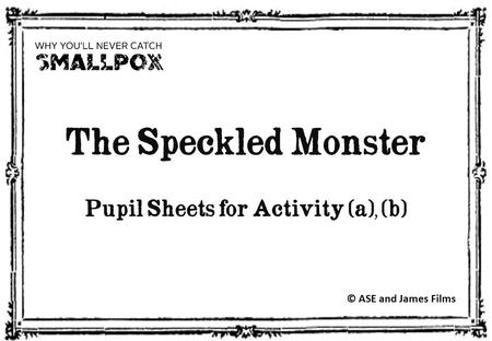 The Speckled Monster Pupil Sheets for Activity (a), (b) © ASE and James Films.