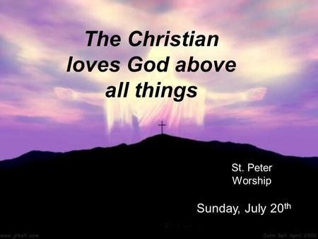 The Christian loves God above all things St. Peter Worship Sunday, July 20 th.