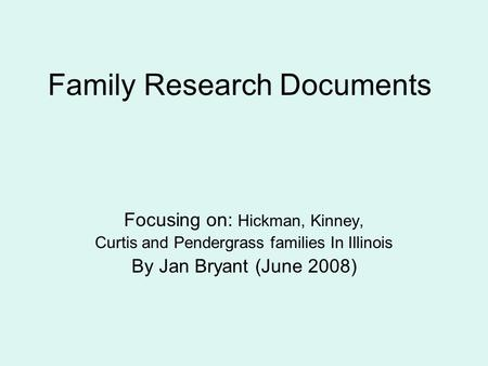 Family Research Documents Focusing on: Hickman, Kinney, Curtis and Pendergrass families In Illinois By Jan Bryant (June 2008)
