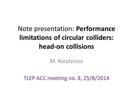 Note presentation: Performance limitations of circular colliders: head-on collisions M. Koratzinos TLEP ACC meeting no. 8, 25/8/2014.