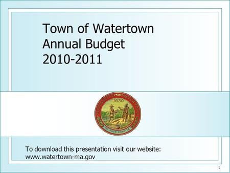 1 Town of Watertown Annual Budget 2010-2011 To download this presentation visit our website: