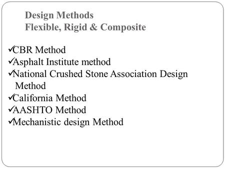 Design Methods Flexible, Rigid & Composite CBR Method Asphalt Institute method National Crushed Stone Association Design Method California Method AASHTO.