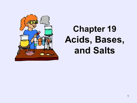 1 Chapter 19 Acids, Bases, and Salts. 2 Section 19.1- Acid-Base Theories Objectives : –Define the properties of acids and bases. –Compare and contrast.