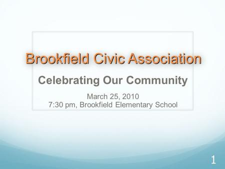 Brookfield Civic Association Celebrating Our Community March 25, 2010 7:30 pm, Brookfield Elementary School 1.