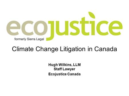 Climate Change Litigation in Canada Hugh Wilkins, LLM Staff Lawyer Ecojustice Canada.
