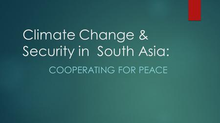 Climate Change & Security in South Asia: COOPERATING FOR PEACE.