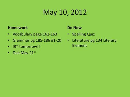 May 10, 2012 Homework Vocabulary page 162-163 Grammar pg 185-186 #1-20 IRT tomorrow!! Test May 21 st Do Now Spelling Quiz Literature pg 134 Literary Element.