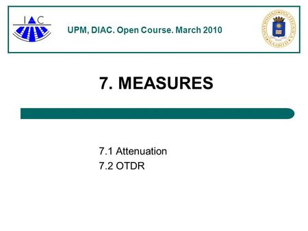 UPM, DIAC. Open Course. March 2010 7. MEASURES 7.1 Attenuation 7.2 OTDR.
