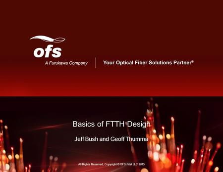 Your Optical Fiber Solutions Partner ® Basics of FTTH Design Jeff Bush and Geoff Thumma All Rights Reserved, Copyright © OFS Fitel LLC 2015.