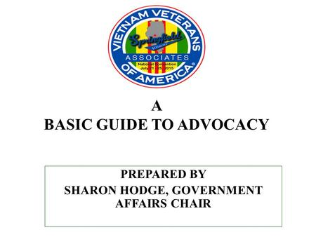 A BASIC GUIDE TO ADVOCACY PREPARED BY SHARON HODGE, GOVERNMENT AFFAIRS CHAIR.