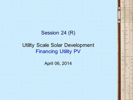 Session 24 (R) Utility Scale Solar Development Financing Utility PV April 06, 2014.