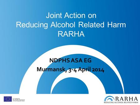 Joint Action on Reducing Alcohol Related Harm RARHA NDPHS ASA EG Murmansk, 3-4 April 2014.