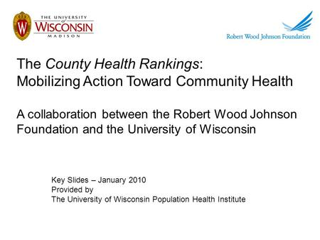 The County Health Rankings: Mobilizing Action Toward Community Health A collaboration between the Robert Wood Johnson Foundation and the University of.