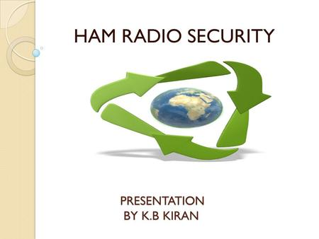 PRESENTATION BY K.B KIRAN HAM RADIO SECURITY. WHAT IS A HAM RADIO? Device that is designed to use Radio frequency spectrum for purposes of private recreation,